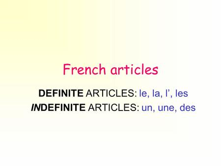 French articles DEFINITE ARTICLES: le, la, l, les INDEFINITE ARTICLES: un, une, des.
