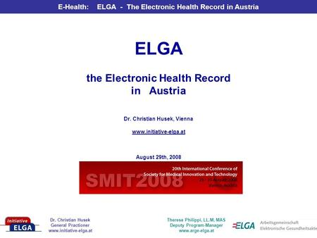 Dr. Christian Husek General Practioner www.initiative-elga.at E-Health: ELGA - The Electronic Health Record in Austria Theresa Philippi, LL.M, MAS Deputy.