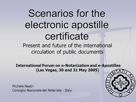 Scenarios for the electronic apostille certificate Present and future of the international circulation of public documents Michele Nastri Consiglio Nazionale.