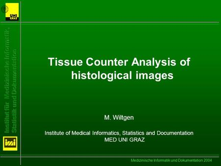 Medizinische Informatik und Dokumentation 2004 Tissue Counter Analysis of histological images M. Wiltgen Institute of Medical Informatics, Statistics and.