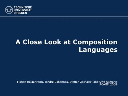 A Close Look at Composition Languages Florian Heidenreich, Jendrik Johannes, Steffen Zschaler, and Uwe Aßmann ACoMM 2008.