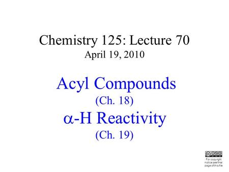 Chemistry 125: Lecture 70 April 19, 2010 Acyl Compounds (Ch. 18) -H Reactivity (Ch. 19) This For copyright notice see final page of this file.
