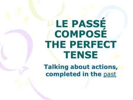 LE PASSÉ COMPOSÉ THE PERFECT TENSE Talking about actions, completed in the past.