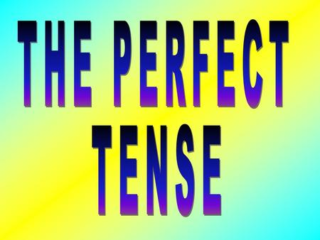 THE PERFECT TENSE IS USED TO EXPRESS THE PAST. IT IS TRANSLATED AS DID OR HAS DONE IN ENGLISH. IN FRENCH THERE ARE TWO THINGS NEEDED TO FORM THE PERFECT.