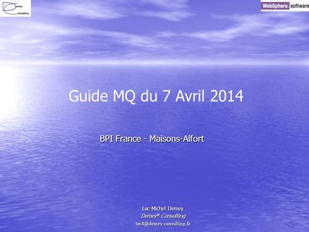 BPI France - Maisons-Alfort Luc-Michel Demey Demey ® Consulting Guide MQ du 7 Avril 2014.