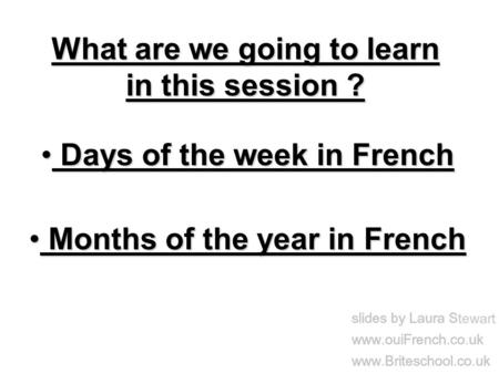 What are we going to learn in this session ? Days of the week in French Days of the week in French Months of the year in French Months of the year in French.
