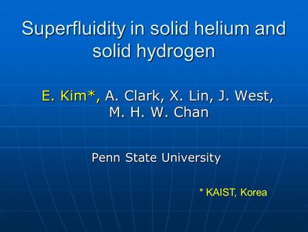 Superfluidity in solid helium and solid hydrogen E. Kim*, A. Clark, X. Lin, J. West, E. Kim*, A. Clark, X. Lin, J. West, M. H. W. Chan M. H. W. Chan Penn.