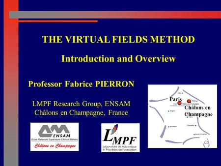 Professor Fabrice PIERRON LMPF Research Group, ENSAM Châlons en Champagne, France THE VIRTUAL FIELDS METHOD Introduction and Overview Paris Châlons en.