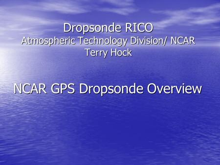 Dropsonde RICO Atmospheric Technology Division/ NCAR Terry Hock NCAR GPS Dropsonde Overview.