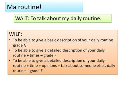 Ma routine! WALT: To talk about my daily routine. WILF: To be able to give a basic description of your daily routine – grade G To be able to give a detailed.