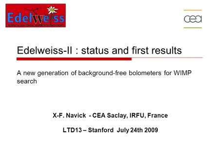 Edelweiss-II : status and first results A new generation of background-free bolometers for WIMP search X-F. Navick - CEA Saclay, IRFU, France LTD13 – Stanford.