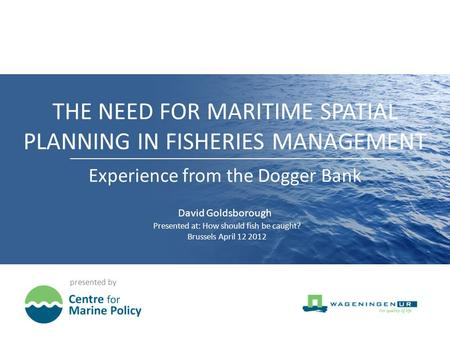 THE NEED FOR MARITIME SPATIAL PLANNING IN FISHERIES MANAGEMENT presented by Experience from the Dogger Bank David Goldsborough Presented at: How should.