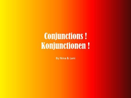 Conjunctions ! Konjunctionen ! By Nina & Lani. What is a conjunction? A conjunction is a word (or sometimes two) that joins the two main clauses of a.