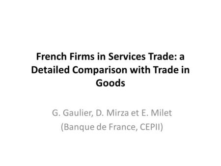 French Firms in Services Trade: a Detailed Comparison with Trade in Goods G. Gaulier, D. Mirza et E. Milet (Banque de France, CEPII)