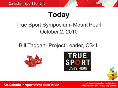 Un pays, une vision, un système One country, one vision, one system Au Canada le sport cest pour la vie Today True Sport Symposium- Mount Pearl October.