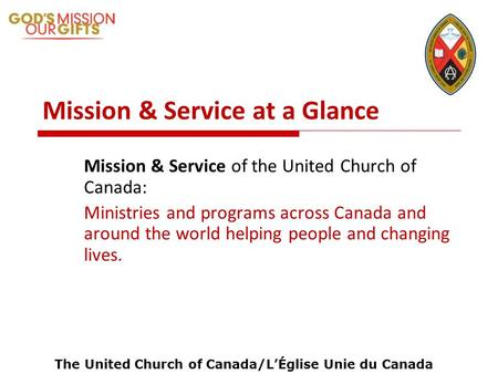 The United Church of Canada/LÉglise Unie du Canada Mission & Service at a Glance Mission & Service of the United Church of Canada: Ministries and programs.