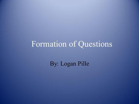 Formation of Questions By: Logan Pille. Formation of Questions In German the word order to form a statement is Subject + Verb + Object (S+V+O). But to.