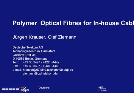 =====!§ Deutsche Telekom ANCIT J. Krauser 31.03.1998 Polymer Optical Fibres for In-house Cabling Jürgen Krauser, Olaf Ziemann Deutsche Telekom AG Technologiezentrum.