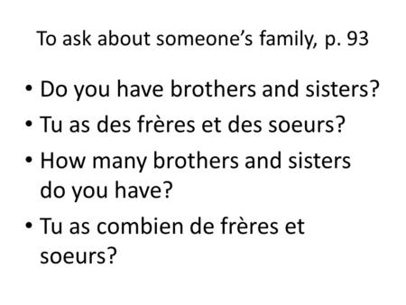 To ask about someones family, p. 93 Do you have brothers and sisters? Tu as des frères et des soeurs? How many brothers and sisters do you have? Tu as.