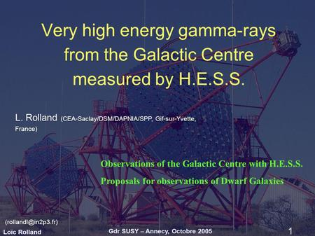 Loïc Rolland Gdr SUSY – Annecy, Octobre 2005 1 Very high energy gamma-rays from the Galactic Centre measured by H.E.S.S. L. Rolland (CEA-Saclay/DSM/DAPNIA/SPP,