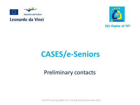 CASES/e-Seniors Preliminary contacts Life begins at 50! Kick Off meeting CASES, Paris, 22nd & 23rd of November 2012.