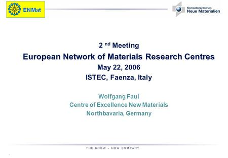 © T H E K N O W – H O W C O M P A N Y 2 nd Meeting European Network of Materials Research Centres May 22, 2006 ISTEC, Faenza, Italy Wolfgang Faul Centre.