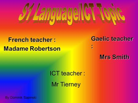 French teacher : Madame Robertson Gaelic teacher : Mrs Smith Mrs Smith ICT teacher : Mr Tierney By Dominik Sapinski.