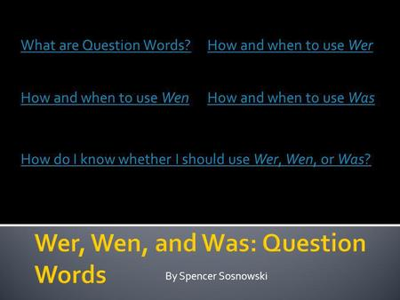 By Spencer Sosnowski What are Question Words?How and when to use Wer How and when to use WenHow and when to use Was How do I know whether I should use.