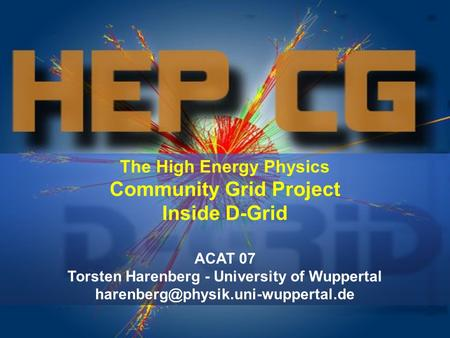 The High Energy Physics Community Grid Project Inside D-Grid ACAT 07 Torsten Harenberg - University of Wuppertal