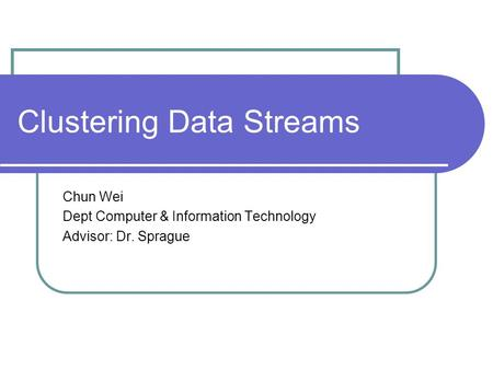 Clustering Data Streams Chun Wei Dept Computer & Information Technology Advisor: Dr. Sprague.