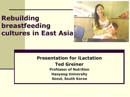 Rebuilding breastfeeding cultures in East Asia Presentation for iLactation Ted Greiner Professor of Nutrition Hanyang University Seoul, South Korea.