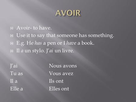 Avoir- to have. Use it to say that someone has something. E.g. He has a pen or I have a book. Il a un stylo. J ai un livre. JaiNous avons Tu asVous avez.