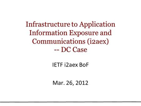 Infrastructure to Application Information Exposure and Communications (i2aex) -- DC Case IETF i2aex BoF Mar. 26, 2012.