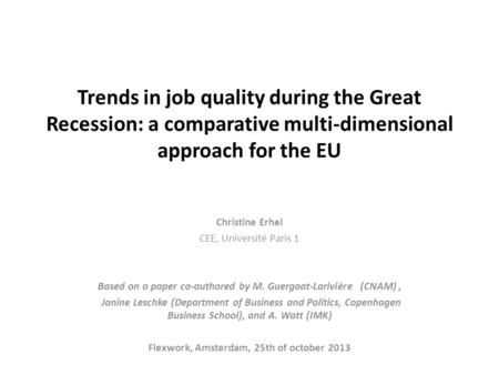 Trends in job quality during the Great Recession: a comparative multi-dimensional approach for the EU Christine Erhel CEE, Université Paris 1 Based on.