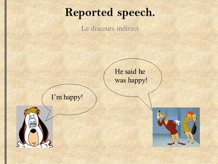 Reported speech. Le discours indirect Im happy! He said he was happy!