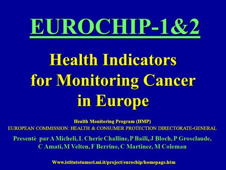 EUROCHIP-1&2 Health Indicators for Monitoring Cancer in Europe Health Monitoring Program (HMP) EUROPEAN COMMISSION: HEALTH & CONSUMER PROTECTION DIRECTORATE-GENERAL.