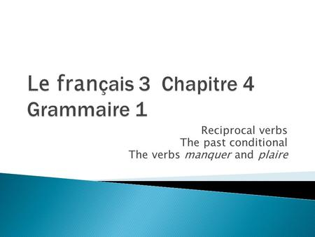 Reciprocal verbs The past conditional The verbs manquer and plaire.