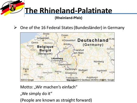 The Rhineland-Palatinate (Rheinland-Pfalz) One of the 16 Federal States (Bundesländer) in Germany Motto: Wir machens einfach We simply do it (People are.