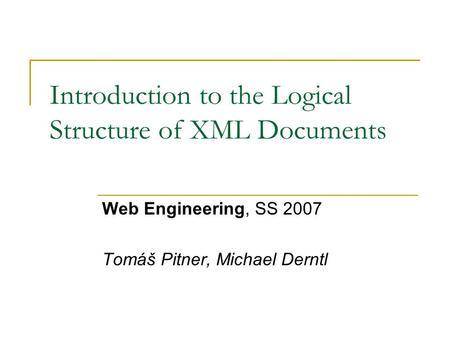 Introduction to the Logical Structure of XML Documents Web Engineering, SS 2007 Tomáš Pitner, Michael Derntl.
