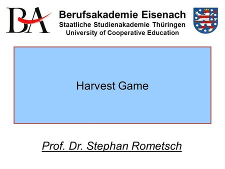 Harvest Game Berufsakademie Eisenach Staatliche Studienakademie Thüringen University of Cooperative Education Prof. Dr. Stephan Rometsch.