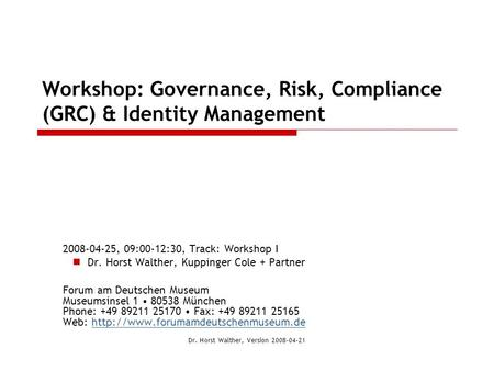 Workshop: Governance, Risk, Compliance (GRC) & Identity Management 2008-04-25, 09:00-12:30, Track: Workshop I Dr. Horst Walther, Kuppinger Cole + Partner.