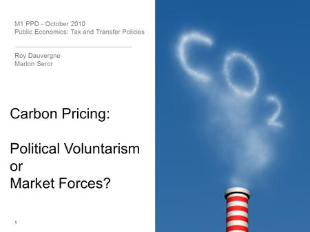 M1 PPD - October 2010 Public Economics: Tax and Transfer Policies Roy Dauvergne Marlon Seror 1 Carbon Pricing: Political Voluntarism or Market Forces?