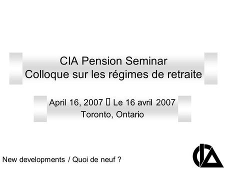 CIA Pension Seminar Colloque sur les régimes de retraite April 16, 2007 Le 16 avril 2007 Toronto, Ontario New developments / Quoi de neuf ?