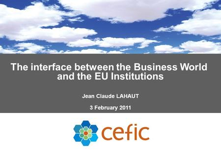 The interface between the Business World and the EU Institutions Jean Claude LAHAUT 3 February 2011.