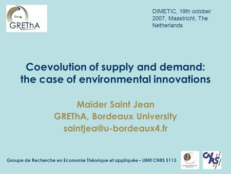 Groupe de Recherche en Economie Théorique et appliquée – UMR CNRS 5113 Coevolution of supply and demand: the case of environmental innovations Maïder Saint.