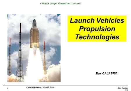 1 Max Calabro 2002 ESTACA Projet Propulsion Lanceur Levallois-Perret, 10 Apr. 2008 Launch Vehicles Propulsion Technologies Max CALABRO.