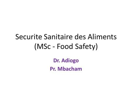 Securite Sanitaire des Aliments (MSc - <strong>Food</strong> Safety) Dr. Adiogo Pr. Mbacham.