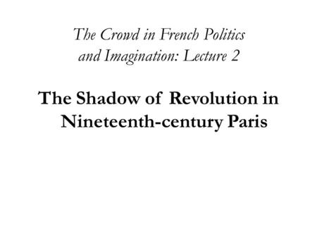 The Crowd in French Politics and Imagination: Lecture 2 The Shadow of Revolution in Nineteenth-century Paris.