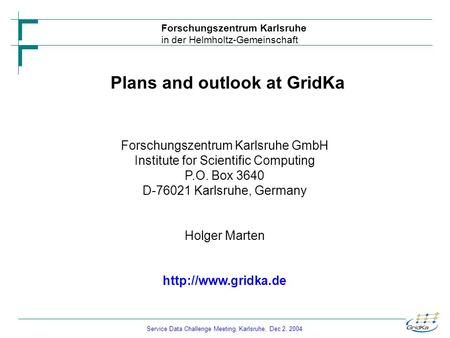 Service Data Challenge Meeting, Karlsruhe, Dec 2, 2004 Forschungszentrum Karlsruhe in der Helmholtz-Gemeinschaft Plans and outlook at GridKa Forschungszentrum.