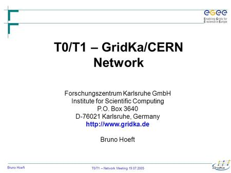 T0/T1 – Network Meeting 19.07.2005 Bruno Hoeft T0/T1 – GridKa/CERN Network Forschungszentrum Karlsruhe GmbH Institute for Scientific Computing P.O. Box.
